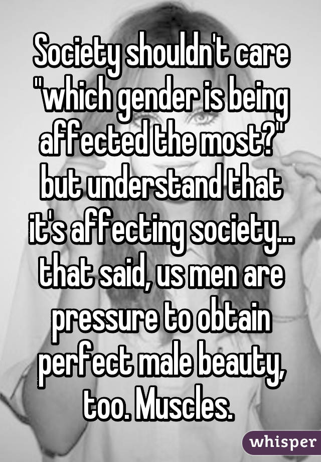 """Society shouldn't care """"which gender is being affected the most?"""" but understand that it's affecting society... that said, us men are pressure to obtain perfect male beauty, too. Muscles."""