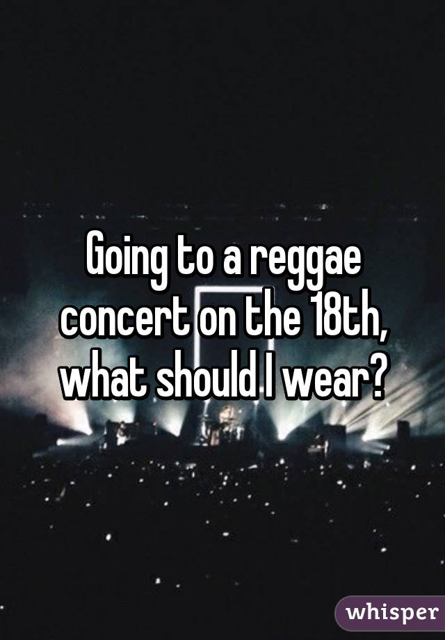 Going to a reggae concert on the 18th, what should I wear?
