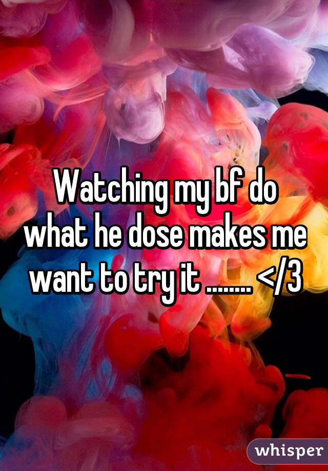 Watching my bf do what he dose makes me want to try it ........ </3