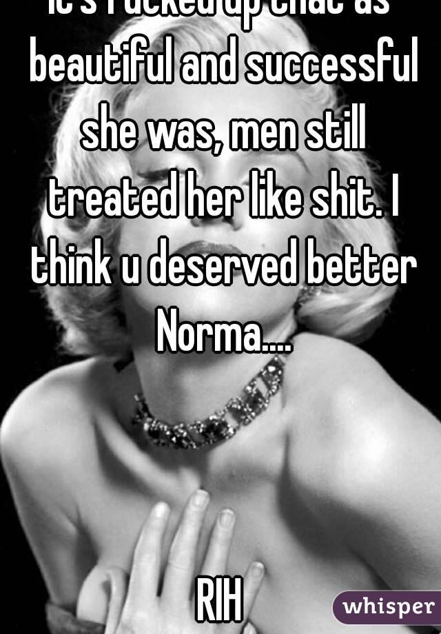 It's fucked up that as beautiful and successful she was, men still treated her like shit. I think u deserved better Norma....    RIH