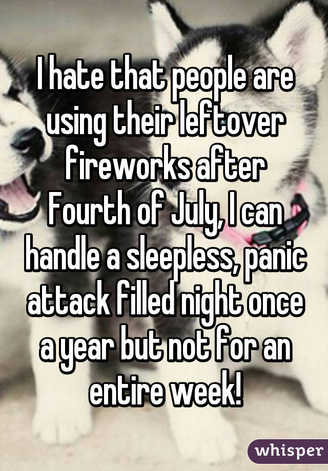 I hate that people are using their leftover fireworks after Fourth of July, I can handle a sleepless, panic attack filled night once a year but not for an entire week!