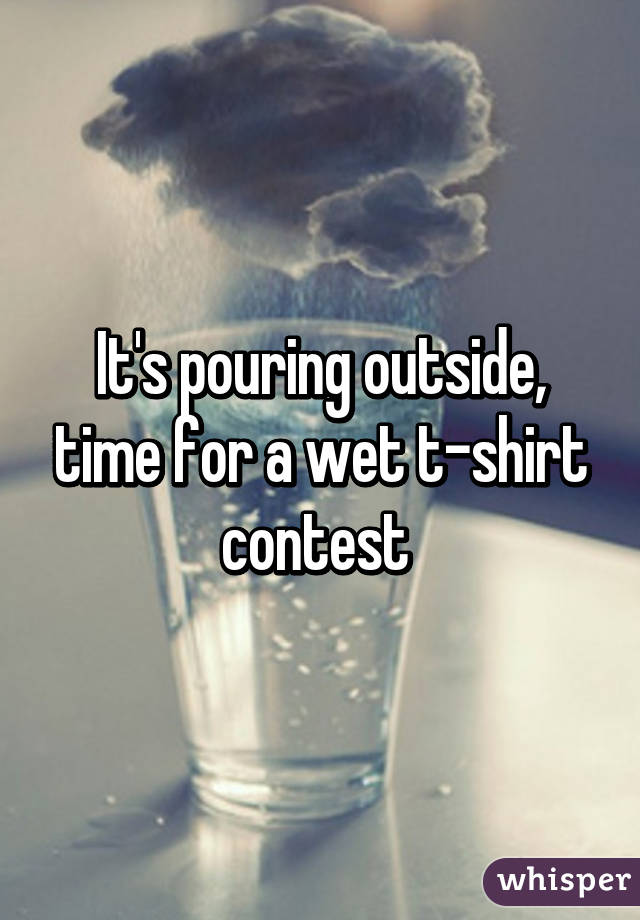 It's pouring outside, time for a wet t-shirt contest