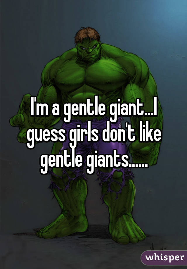 I'm a gentle giant...I guess girls don't like gentle giants......