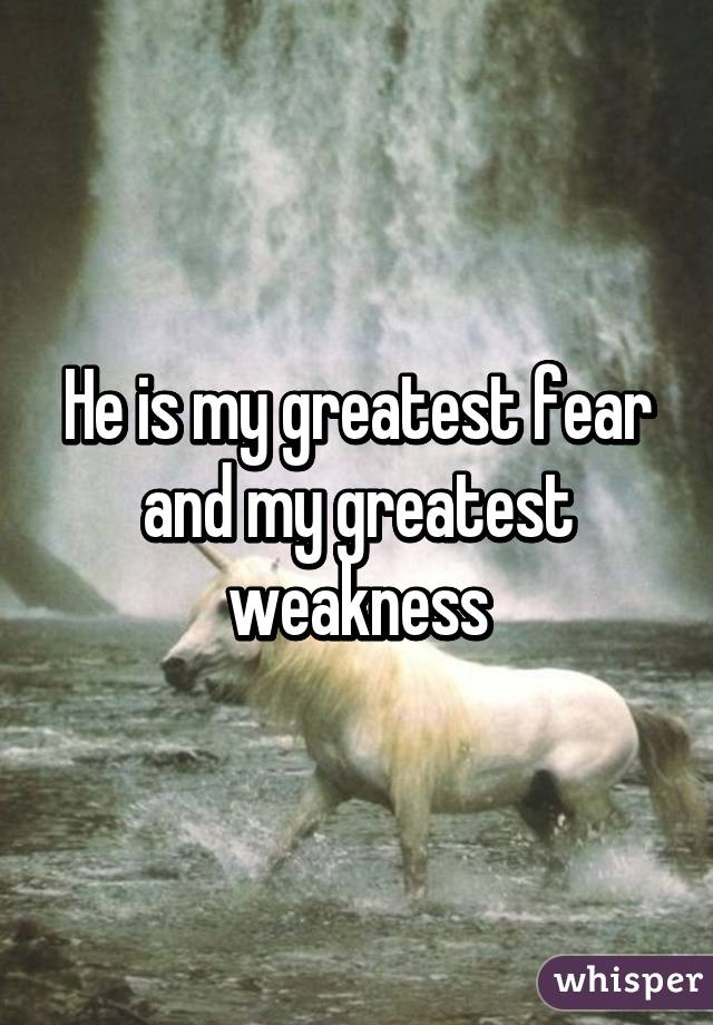 He is my greatest fear and my greatest weakness