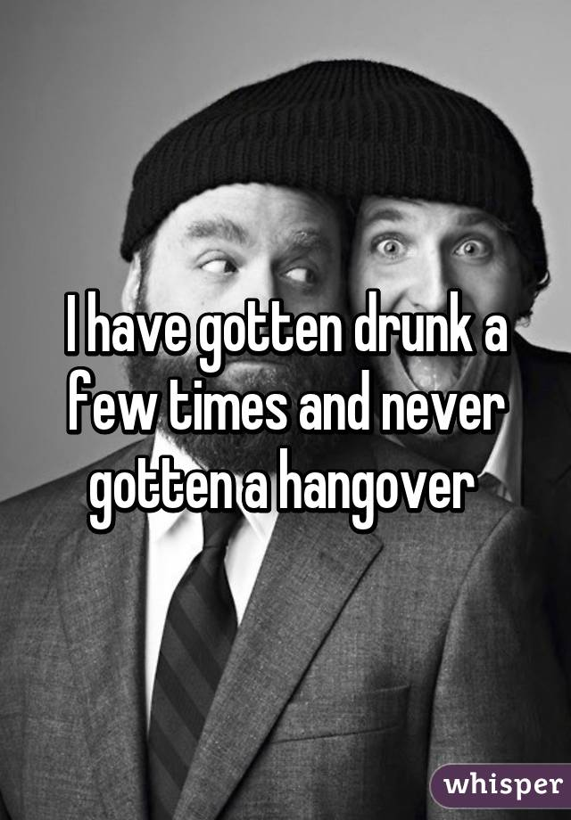 I have gotten drunk a few times and never gotten a hangover