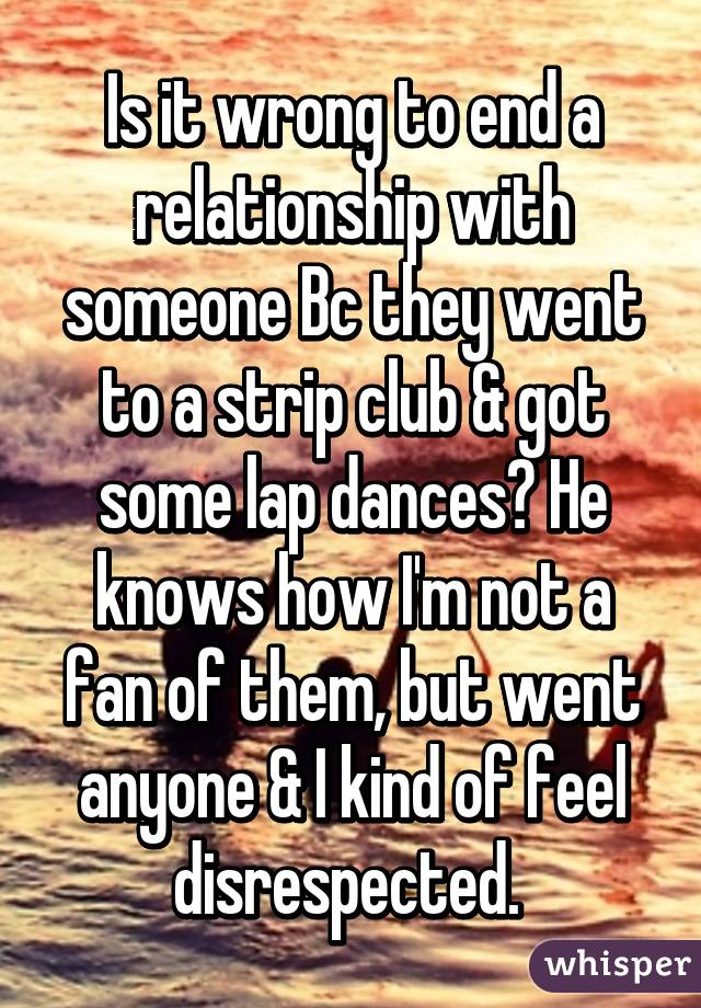 Is it wrong to end a relationship with someone Bc they went to a strip club & got some lap dances? He knows how I'm not a fan of them, but went anyone & I kind of feel disrespected.
