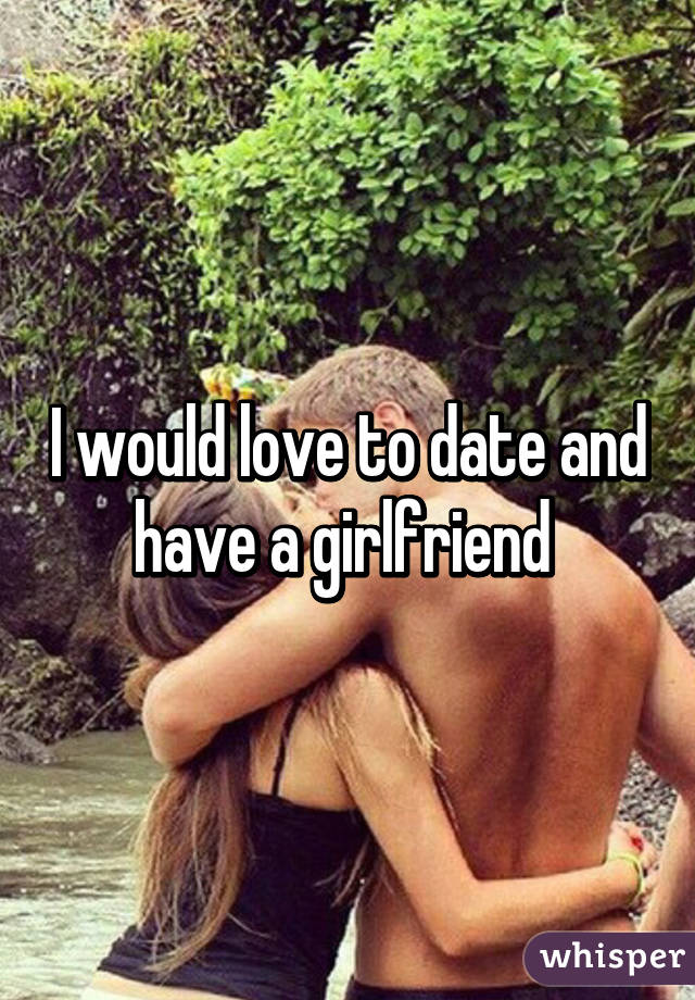 I would love to date and have a girlfriend