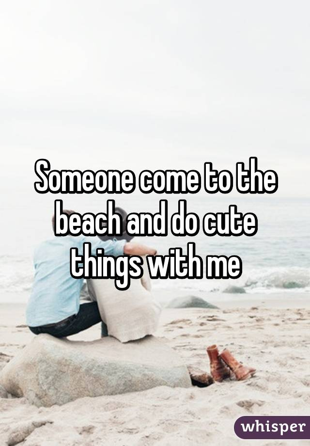 Someone come to the beach and do cute things with me