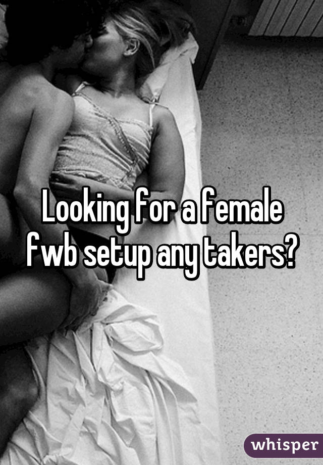 Looking for a female fwb setup any takers?