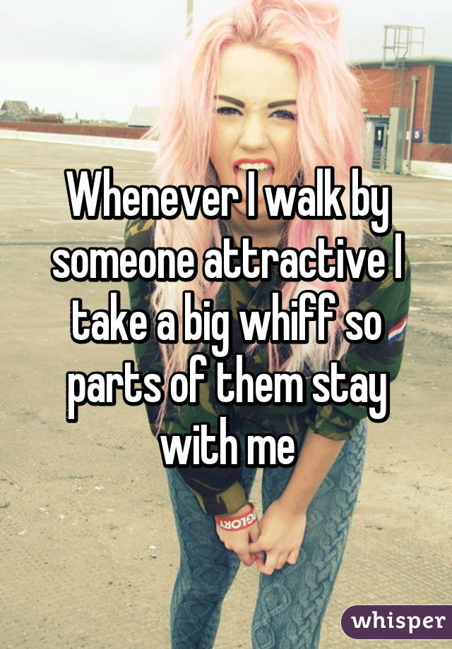 Whenever I walk by someone attractive I take a big whiff so parts of them stay with me