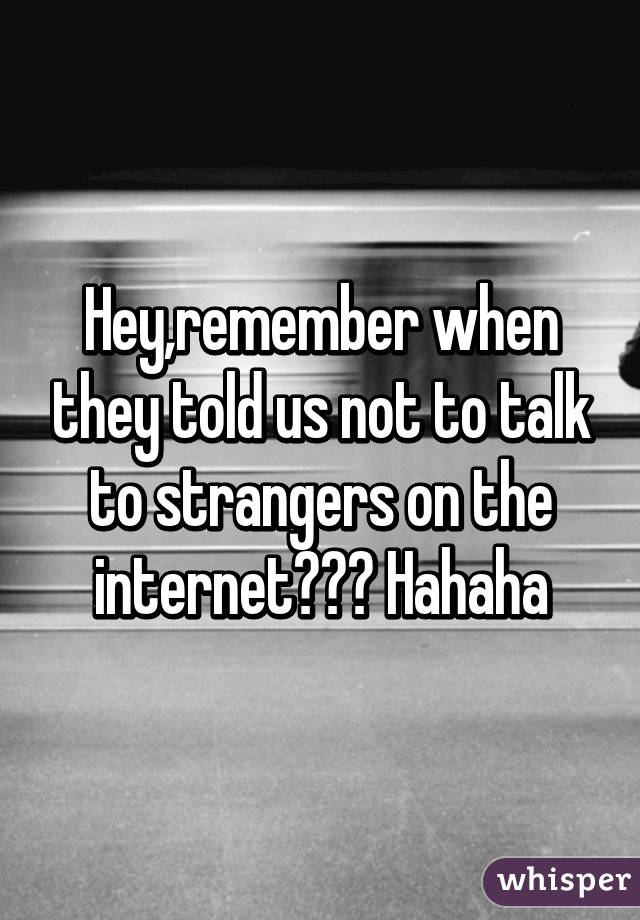 Hey,remember when they told us not to talk to strangers on the internet??? Hahaha