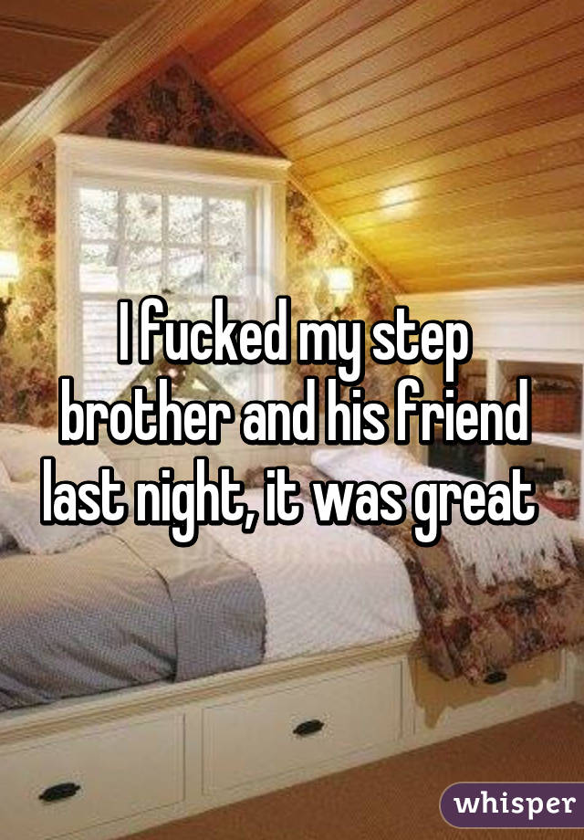I fucked my step brother and his friend last night, it was great
