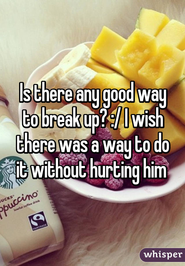Is there any good way to break up? :/ I wish there was a way to do it without hurting him
