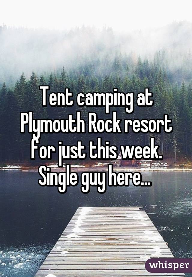 Tent camping at Plymouth Rock resort for just this week. Single guy here...