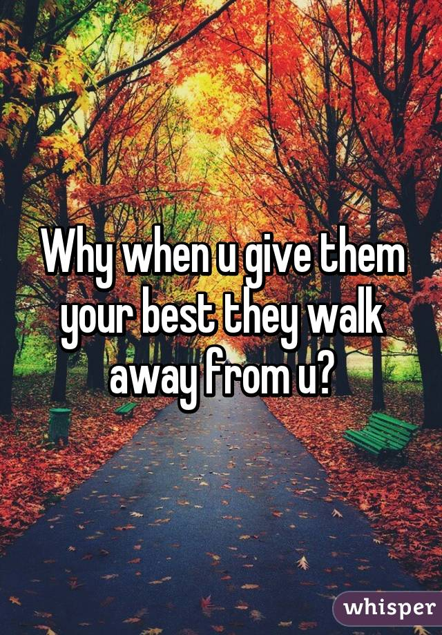 Why when u give them your best they walk away from u?