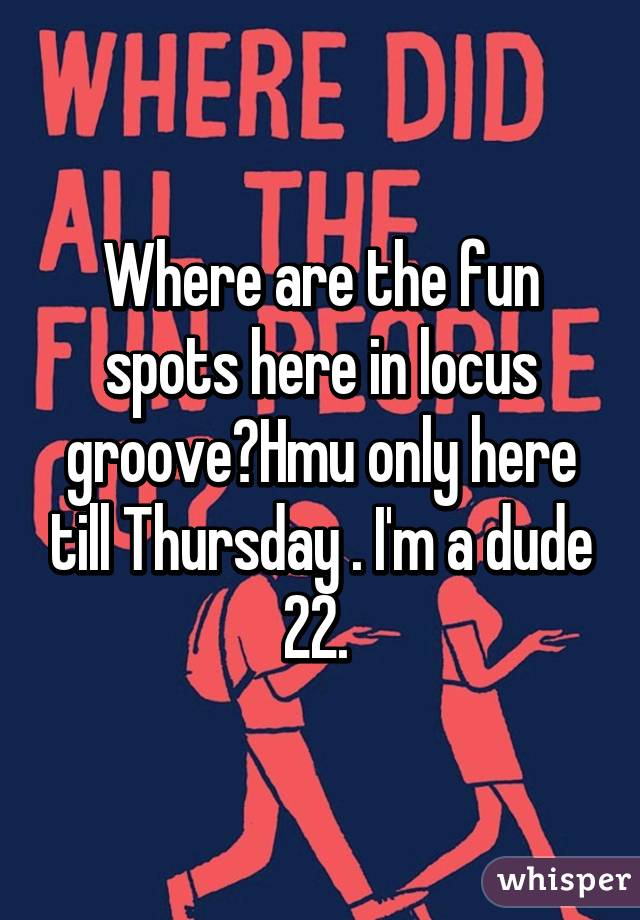 Where are the fun spots here in locus groove?Hmu only here till Thursday . I'm a dude 22.