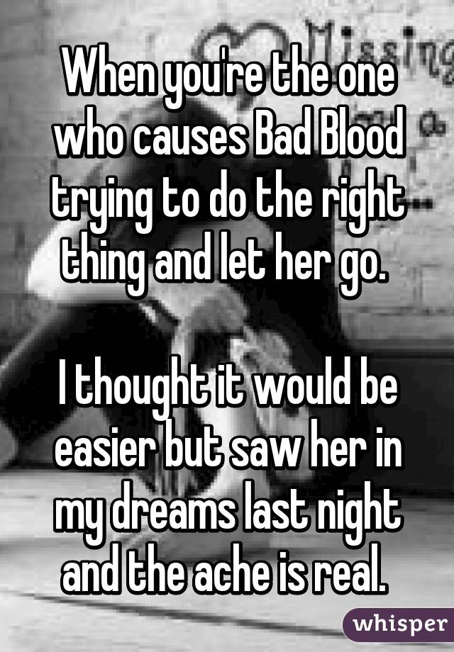 When you're the one who causes Bad Blood trying to do the right thing and let her go.   I thought it would be easier but saw her in my dreams last night and the ache is real.