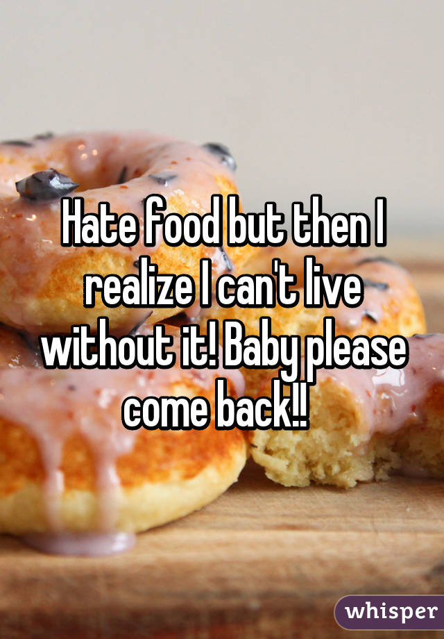 Hate food but then I realize I can't live without it! Baby please come back!!