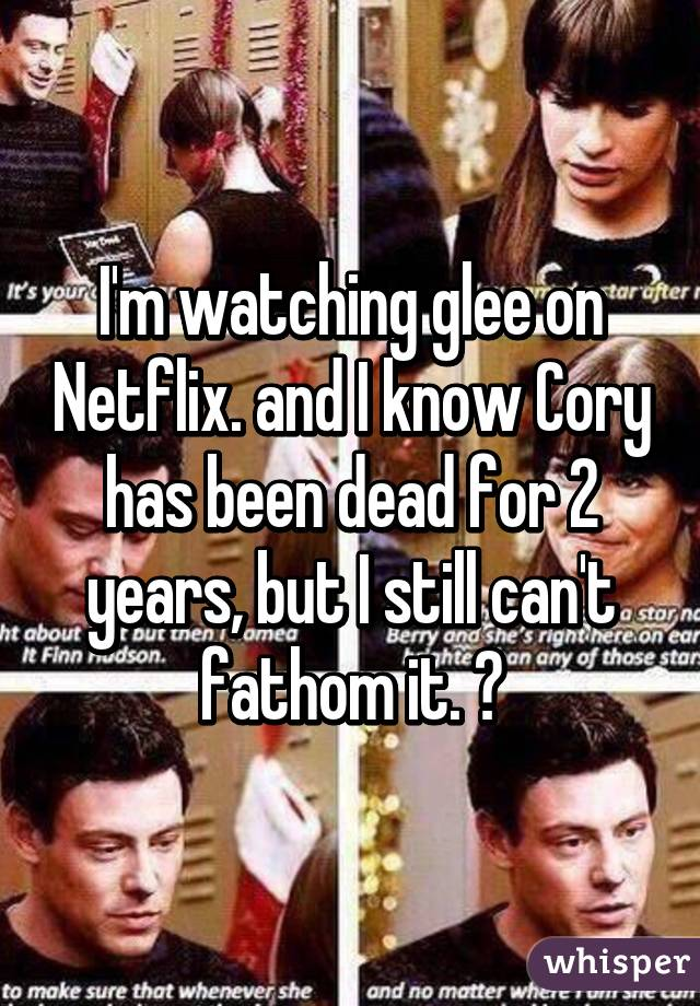 I'm watching glee on Netflix. and I know Cory has been dead for 2 years, but I still can't fathom it. 😭