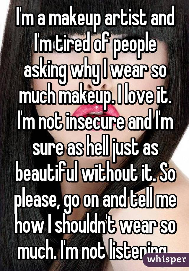 I'm a makeup artist and I'm tired of people asking why I wear so much makeup. I love it. I'm not insecure and I'm sure as hell just as beautiful without it. So please, go on and tell me how I shouldn't wear so much. I'm not listening.