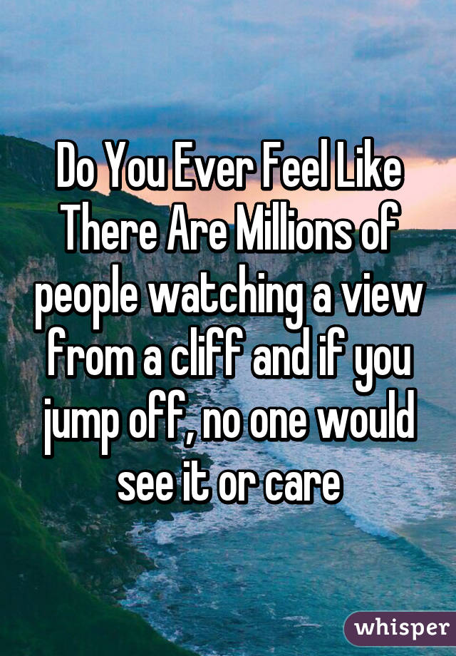 Do You Ever Feel Like There Are Millions of people watching a view from a cliff and if you jump off, no one would see it or care