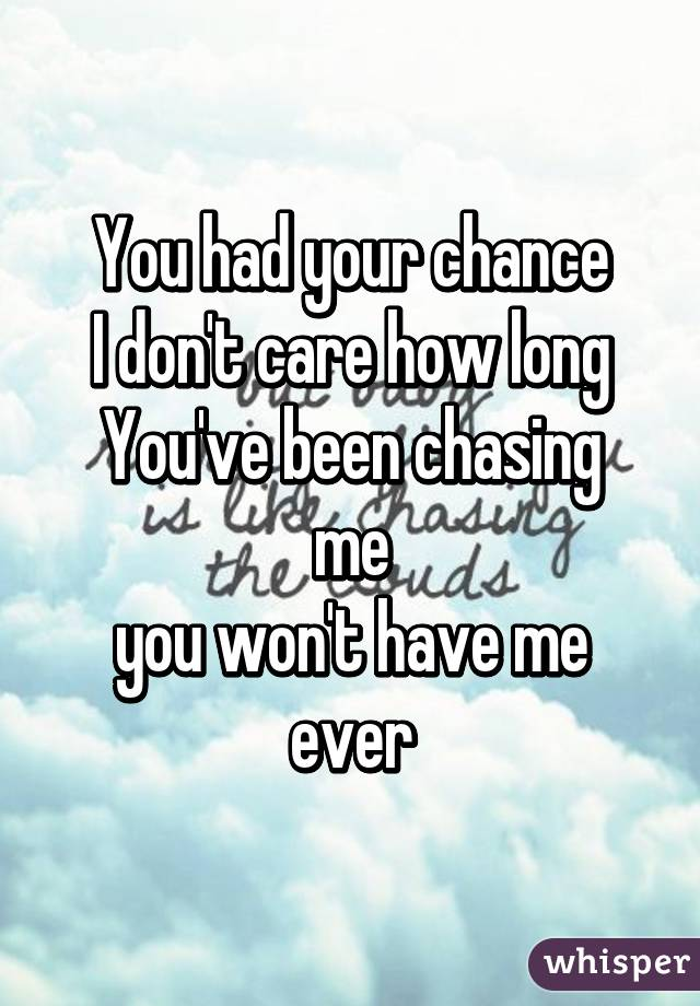 You had your chance I don't care how long You've been chasing me you won't have me ever