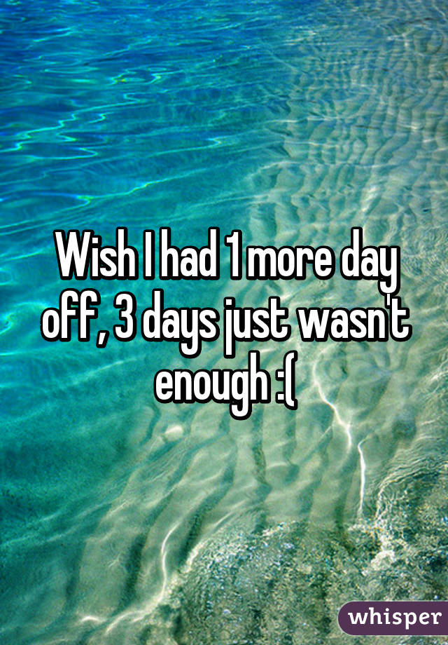 Wish I had 1 more day off, 3 days just wasn't enough :(
