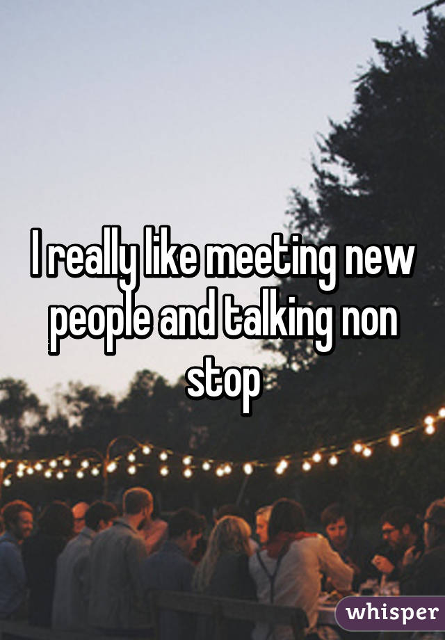 I really like meeting new people and talking non stop