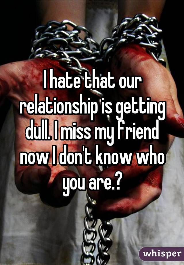 I hate that our relationship is getting dull. I miss my friend now I don't know who you are.😢