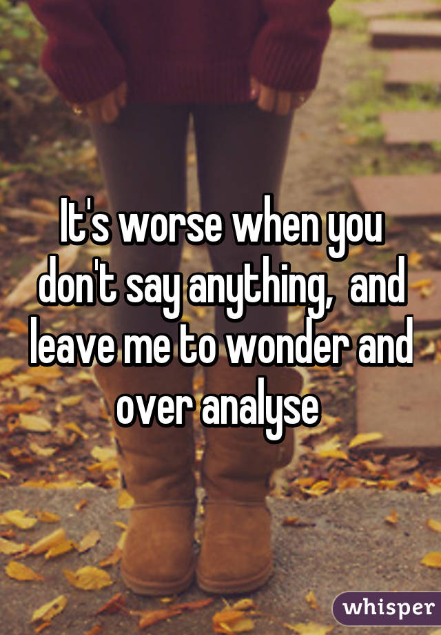 It's worse when you don't say anything,  and leave me to wonder and over analyse