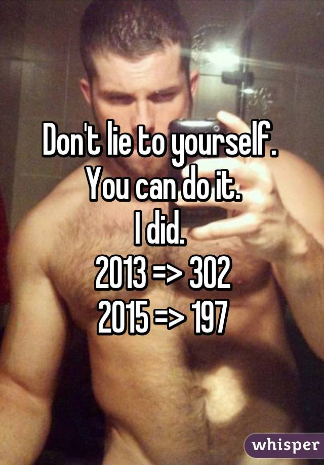 Don't lie to yourself.  You can do it. I did.  2013 => 302 2015 => 197