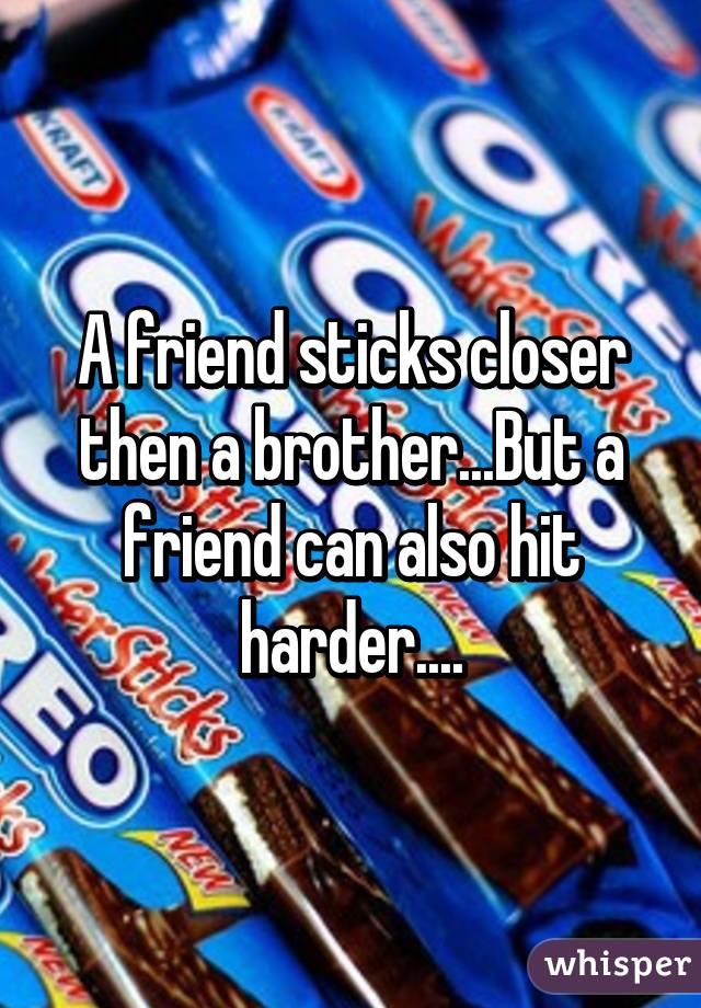 A friend sticks closer then a brother...But a friend can also hit harder....