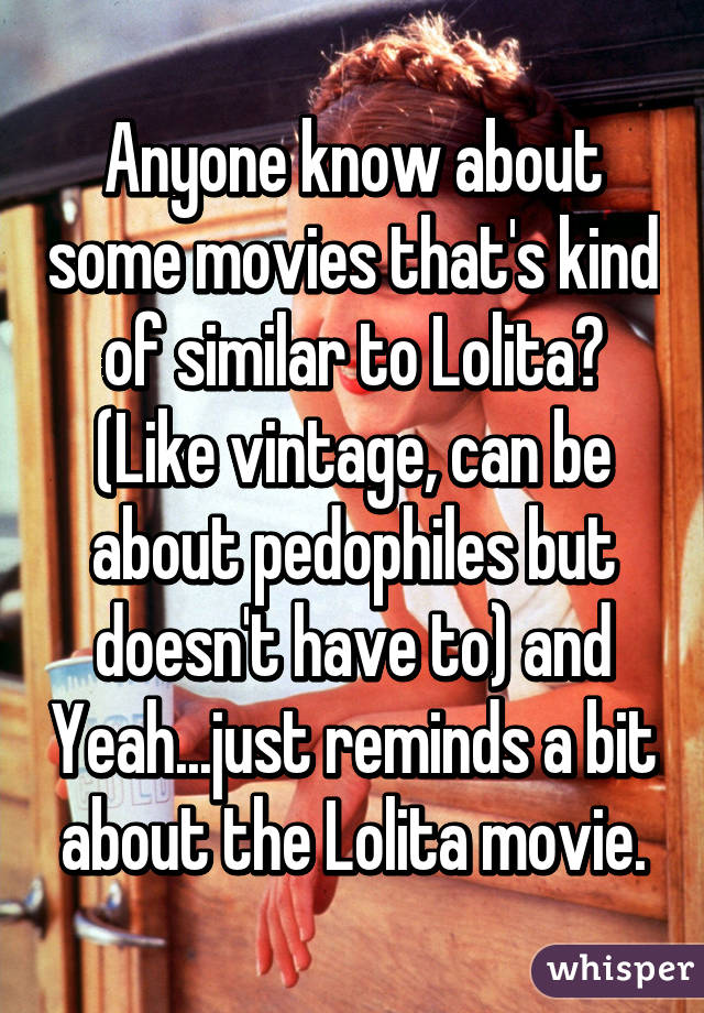Anyone know about some movies that's kind of similar to Lolita? (Like vintage, can be about pedophiles but doesn't have to) and Yeah...just reminds a bit about the Lolita movie.