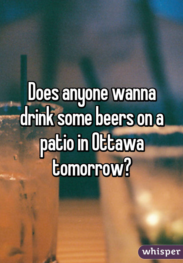 Does anyone wanna drink some beers on a patio in Ottawa tomorrow?