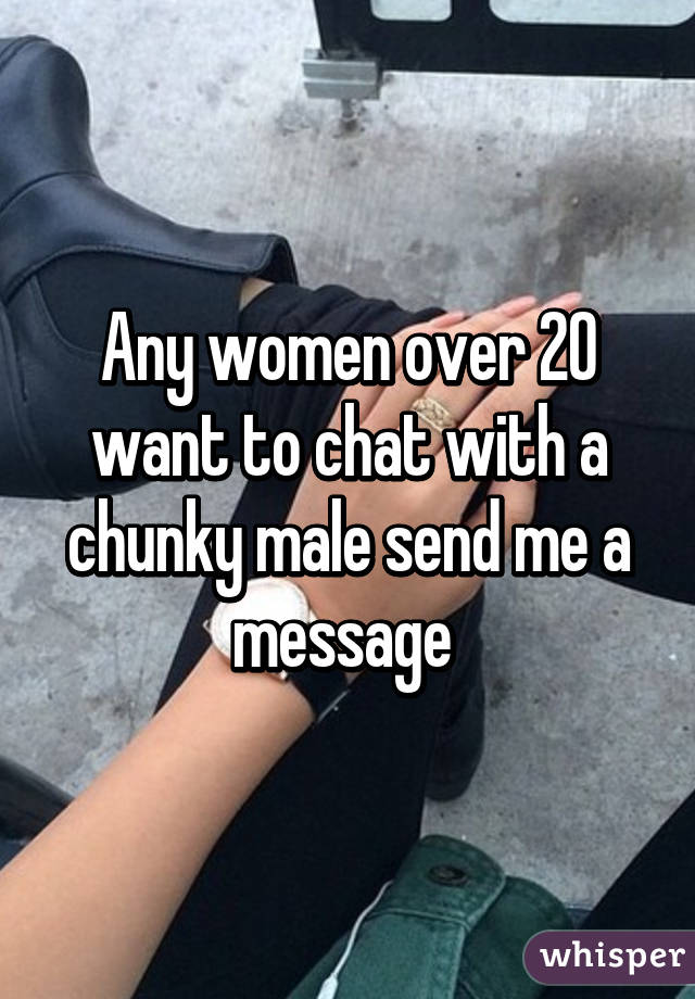 Any women over 20 want to chat with a chunky male send me a message