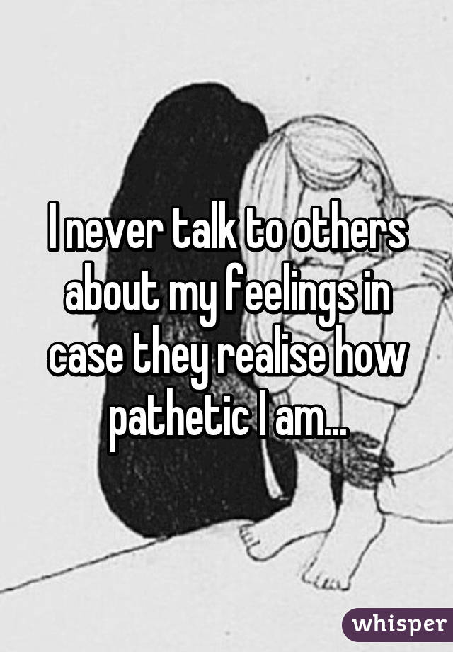 I never talk to others about my feelings in case they realise how pathetic I am...