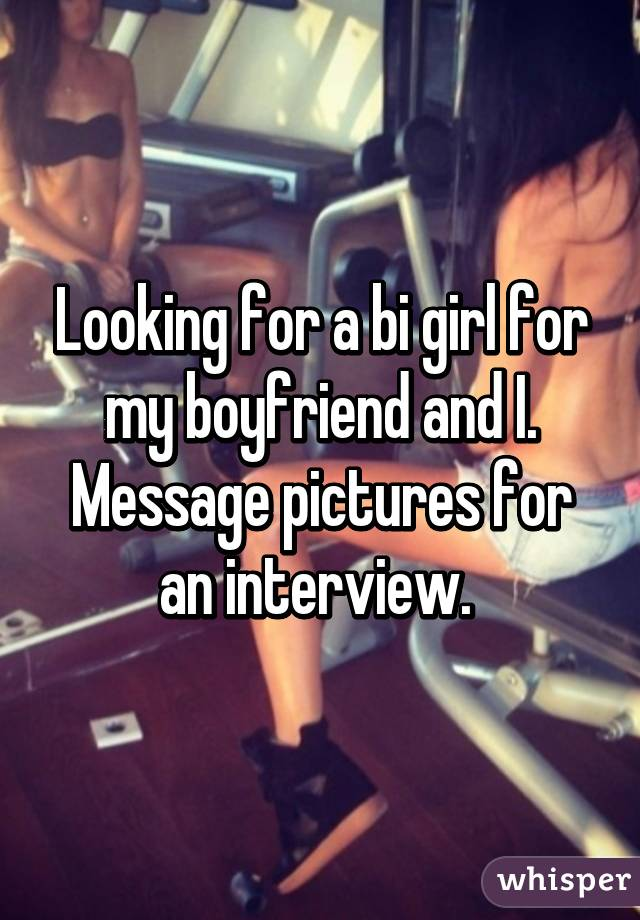 Looking for a bi girl for my boyfriend and I. Message pictures for an interview.