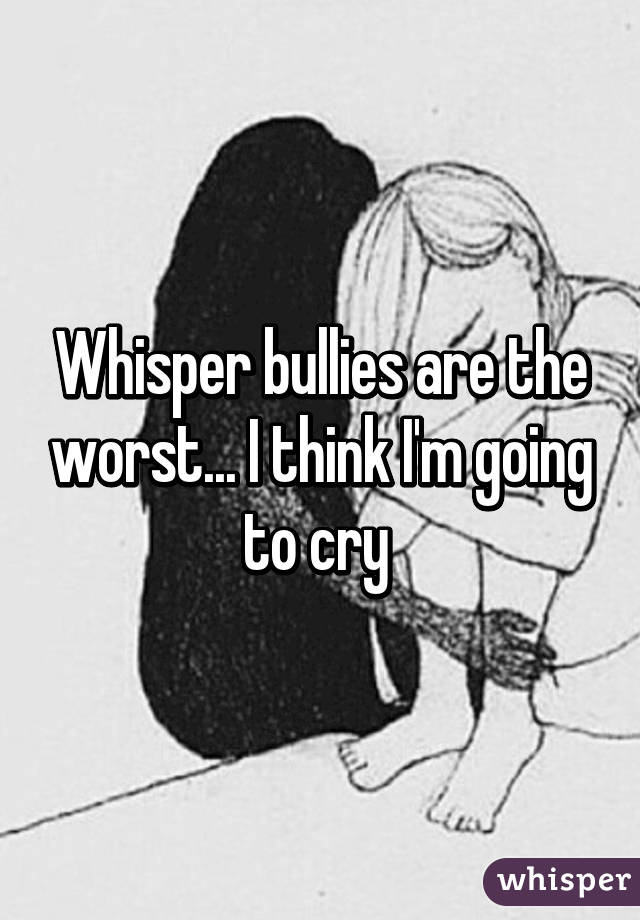 Whisper bullies are the worst... I think I'm going to cry