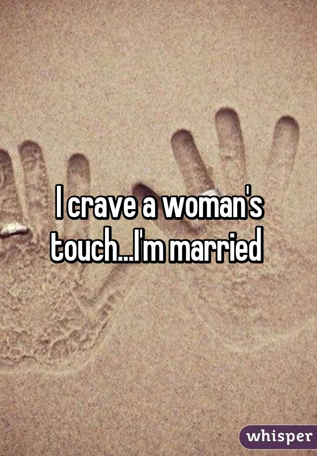 I crave a woman's touch...I'm married