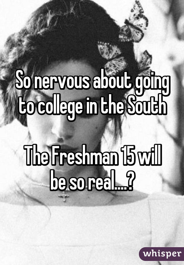 So nervous about going to college in the South  The Freshman 15 will be so real....😅