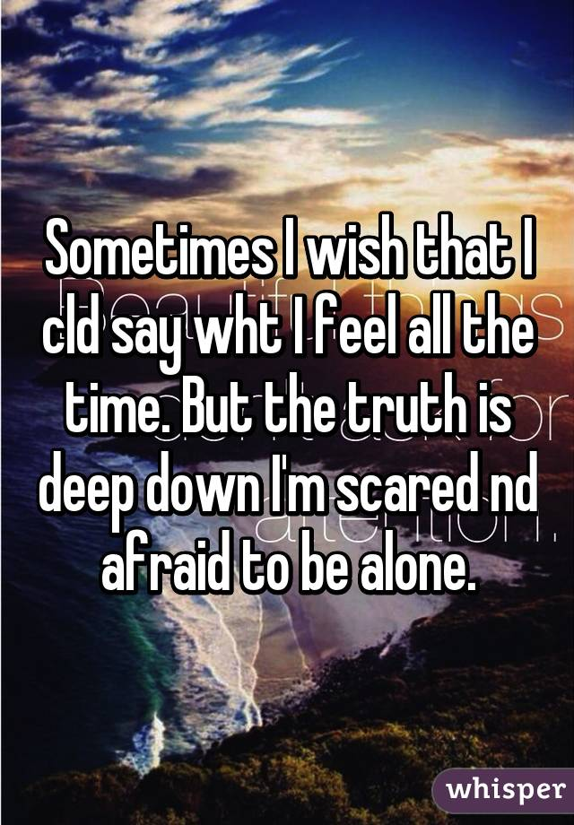 Sometimes I wish that I cld say wht I feel all the time. But the truth is deep down I'm scared nd afraid to be alone.