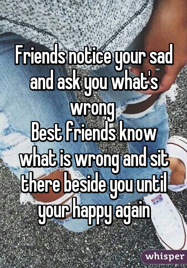 Friends notice your sad and ask you what's wrong  Best friends know what is wrong and sit there beside you until your happy again