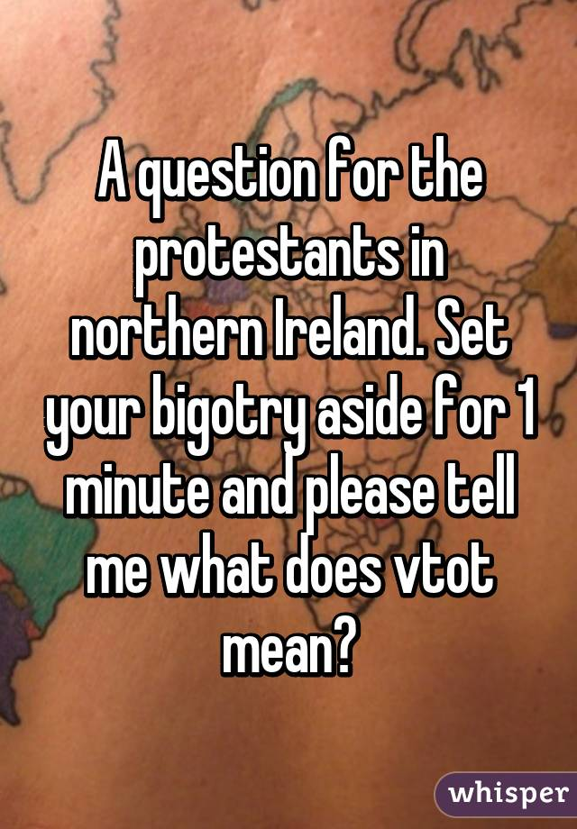 A question for the protestants in northern Ireland. Set your bigotry aside for 1 minute and please tell me what does vtot mean?