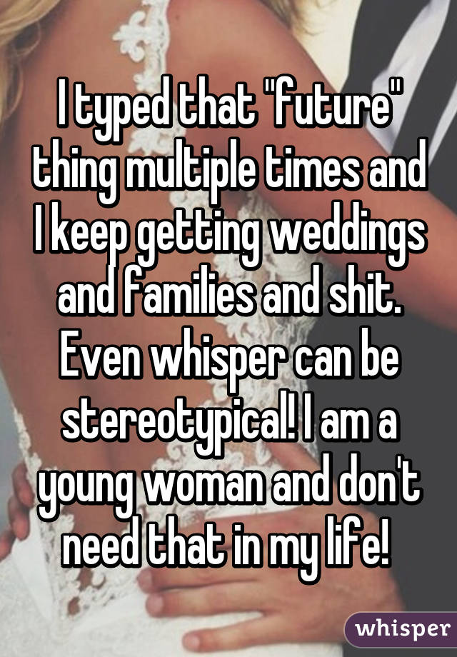 """I typed that """"future"""" thing multiple times and I keep getting weddings and families and shit. Even whisper can be stereotypical! I am a young woman and don't need that in my life!"""