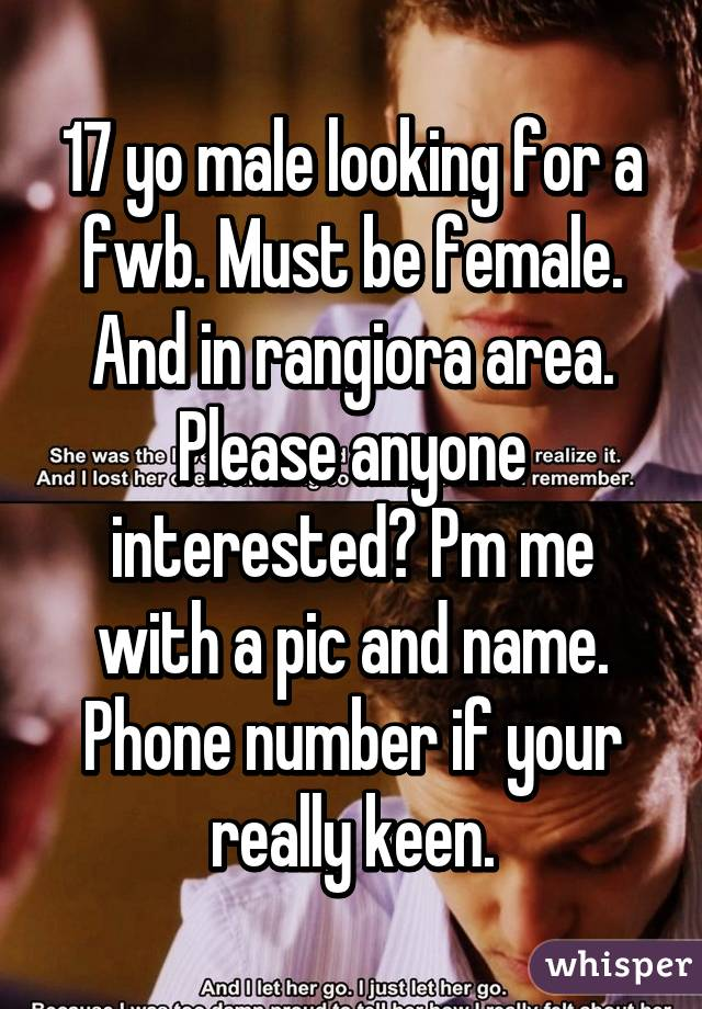 17 yo male looking for a fwb. Must be female. And in rangiora area. Please anyone interested? Pm me with a pic and name. Phone number if your really keen.