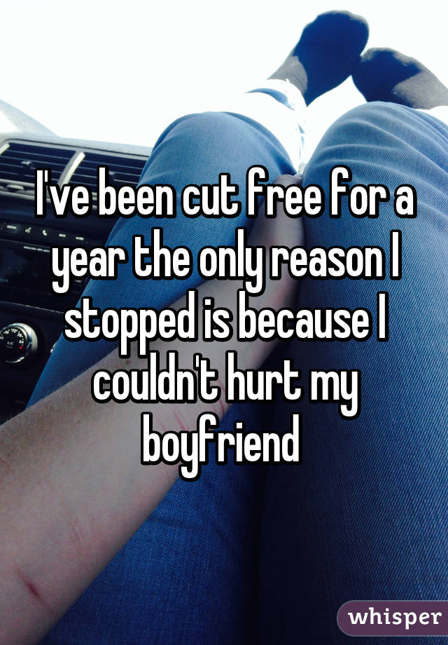 I've been cut free for a year the only reason I stopped is because I couldn't hurt my boyfriend