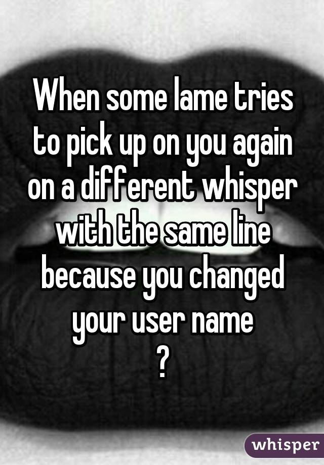 When some lame tries to pick up on you again on a different whisper with the same line because you changed your user name 😣