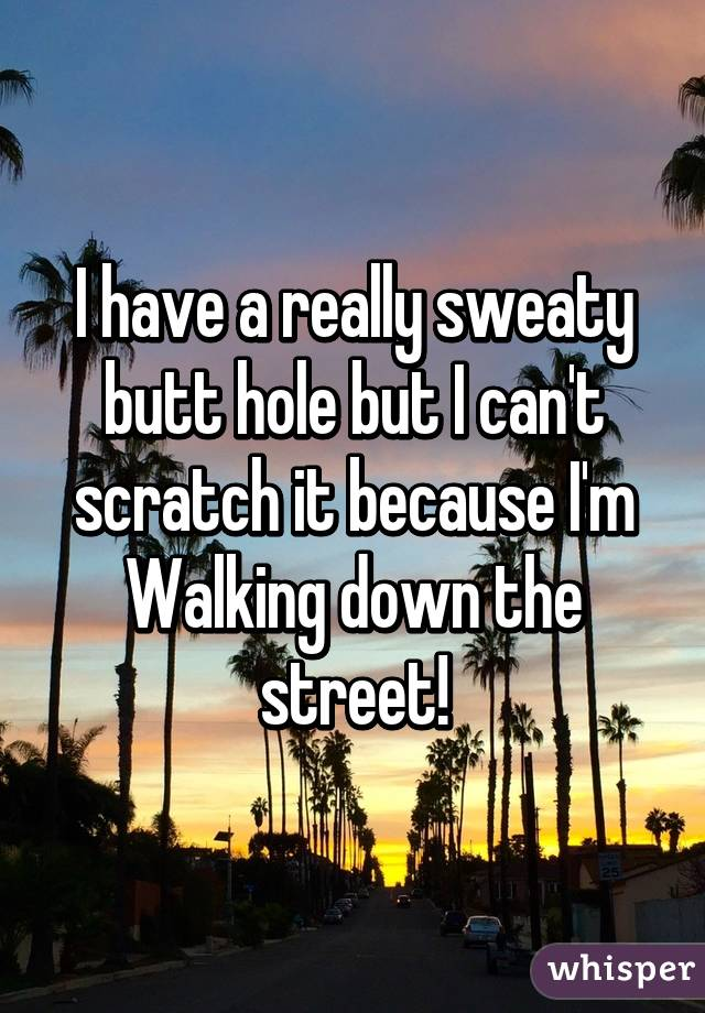 I have a really sweaty butt hole but I can't scratch it because I'm Walking down the street!