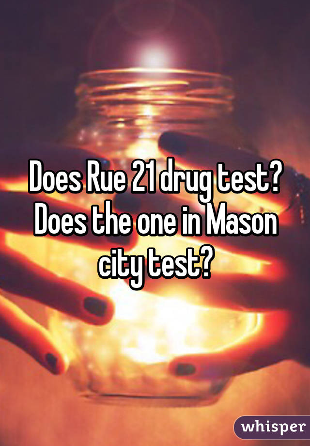 Does Rue 21 drug test? Does the one in Mason city test?