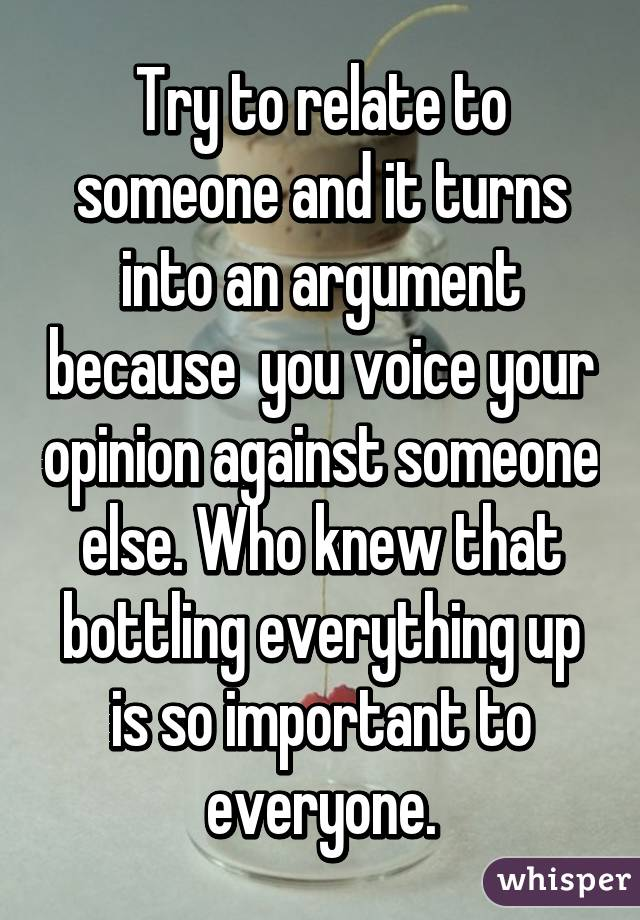 Try to relate to someone and it turns into an argument because  you voice your opinion against someone else. Who knew that bottling everything up is so important to everyone.